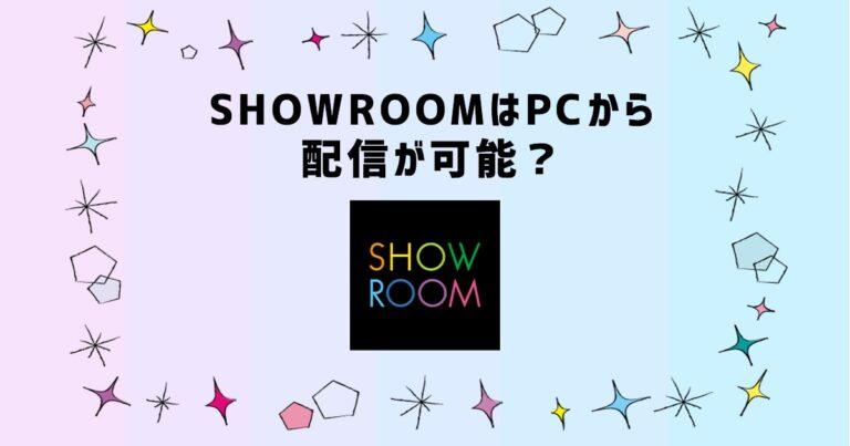 SHOWROOMはPCから配信が可能?